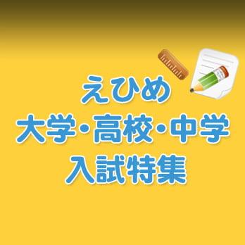 えひめ大学・高校・中学入試特集